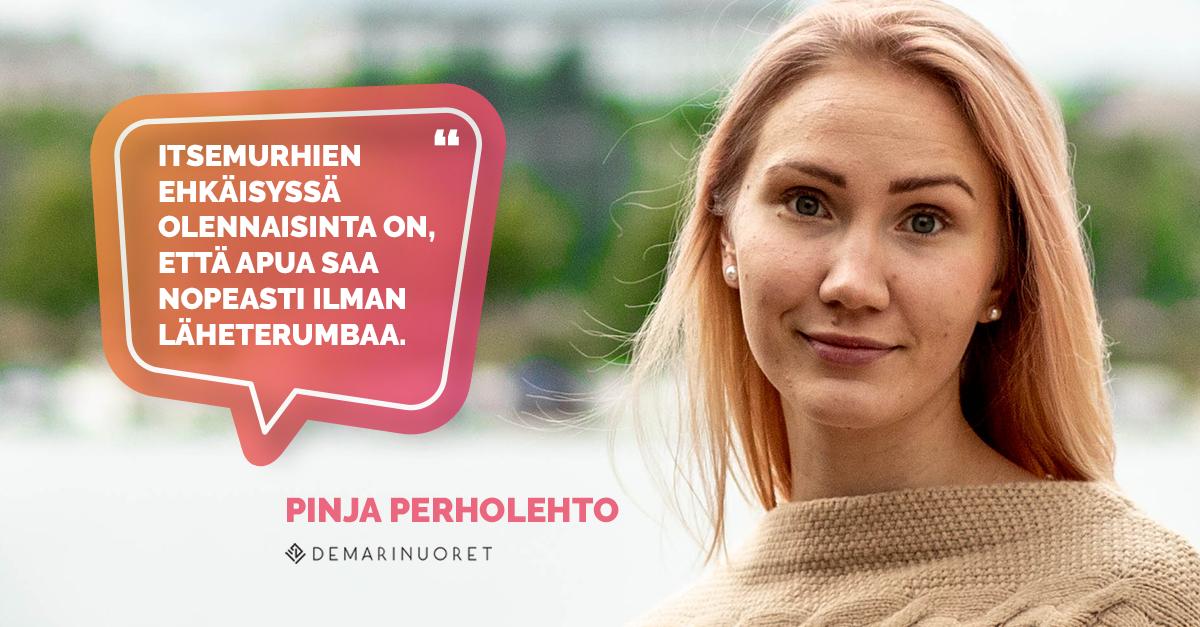 """""""Itsemurhien ehkäisyssä olennaisinta on, että apua saa nopeasti ilman läheterumbaa."""" - Pinja Perholehti Demarinuorten puheenjohtaja"""