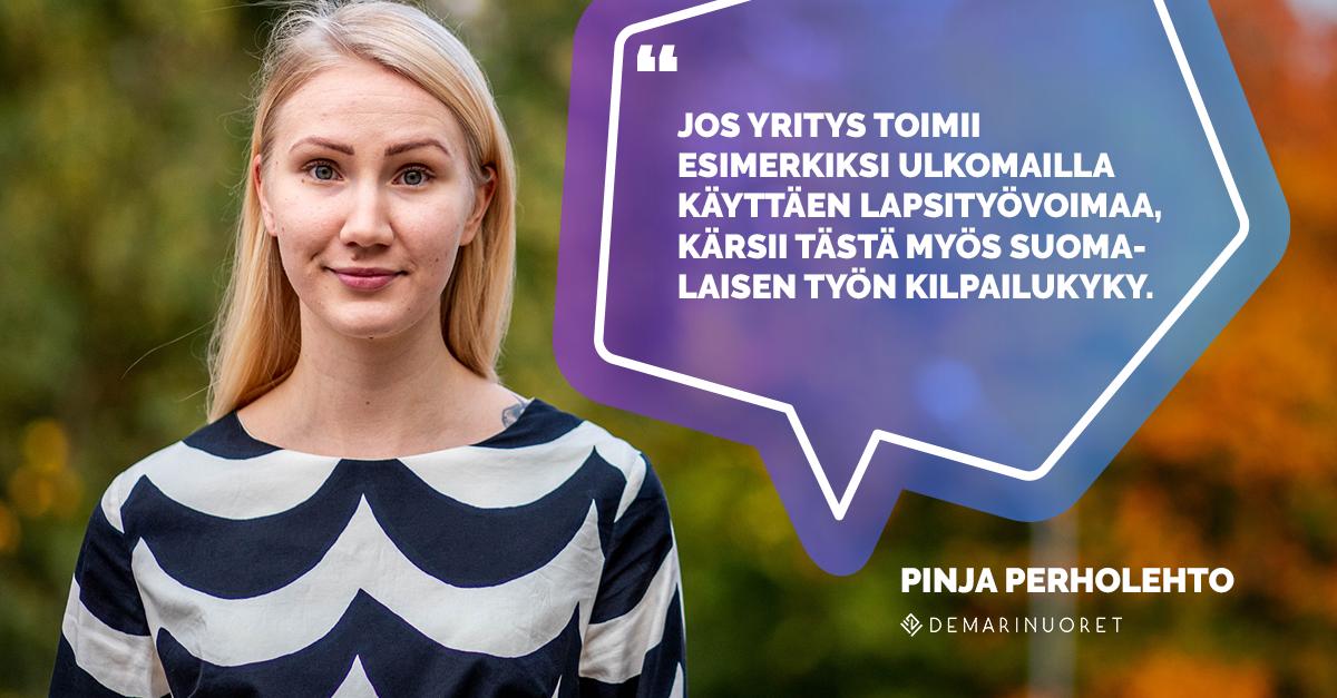 """""""Jos yritys toimii esimerkiksi ulkomailla käyttäen lapsityövoimaa, kärsii tästä myös suomalaisen työn kilpailukyky."""" - Pinja Perholehto, Demarinuorten puheenjohtaja"""