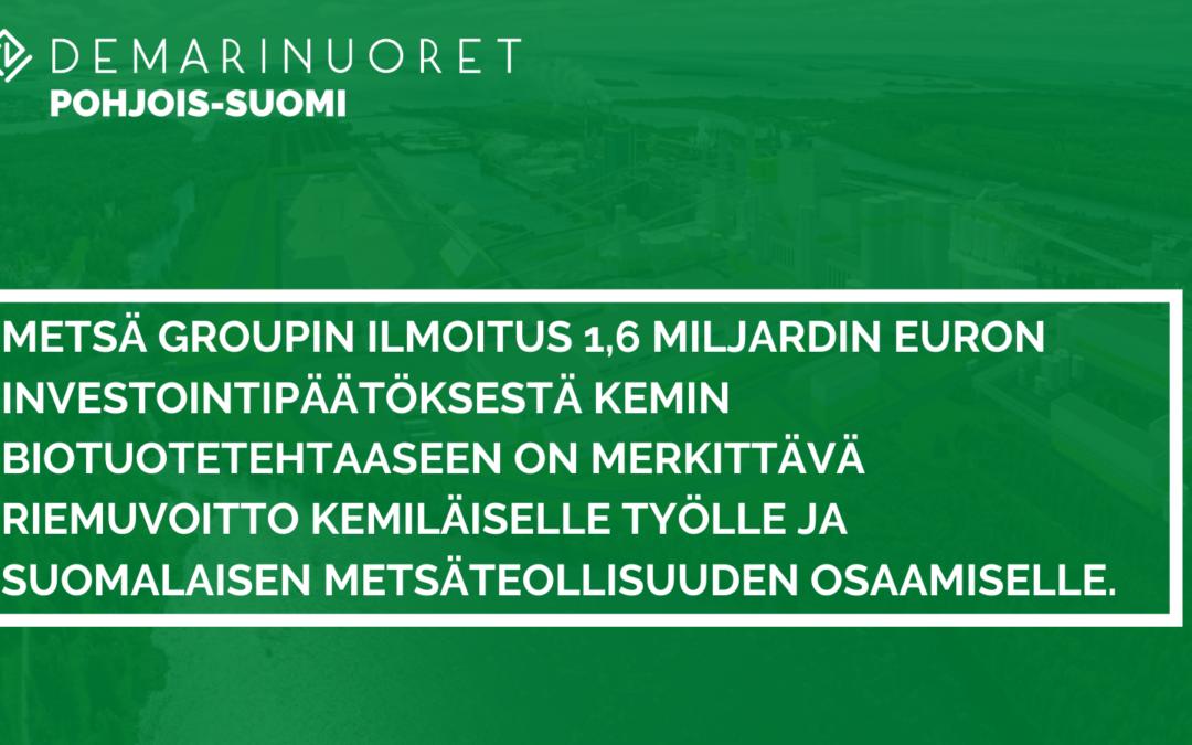 Metsä Groupin ilmoitus 1,6 miljardin euron investointipäätöksestä Kemin biotuotetehtaaseen on merkittävä riemuvoitto kemiläiselle työlle ja suomalaisen metsäteollisuuden osaamiselle.